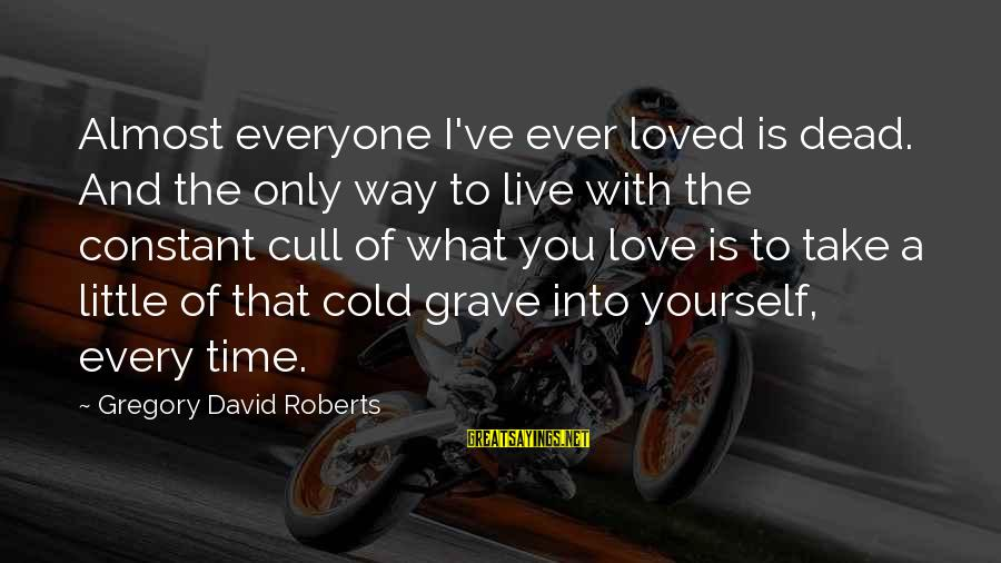 Time With Yourself Sayings By Gregory David Roberts: Almost everyone I've ever loved is dead. And the only way to live with the