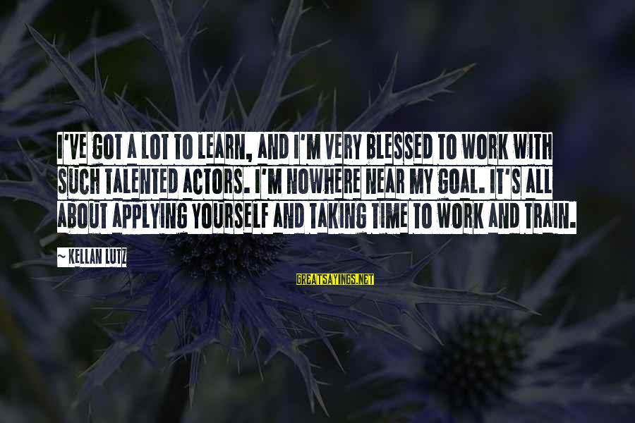 Time With Yourself Sayings By Kellan Lutz: I've got a lot to learn, and I'm very blessed to work with such talented