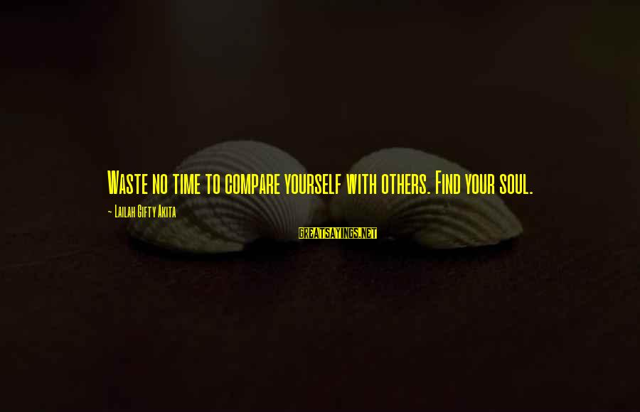 Time With Yourself Sayings By Lailah Gifty Akita: Waste no time to compare yourself with others. Find your soul.