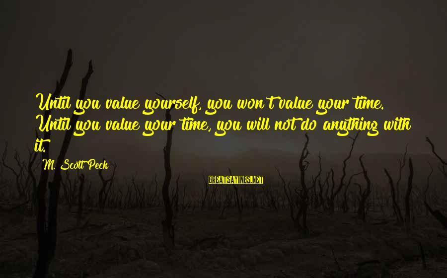 Time With Yourself Sayings By M. Scott Peck: Until you value yourself, you won't value your time. Until you value your time, you