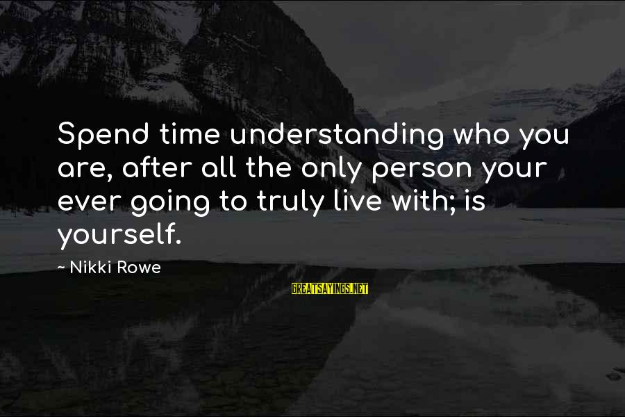 Time With Yourself Sayings By Nikki Rowe: Spend time understanding who you are, after all the only person your ever going to