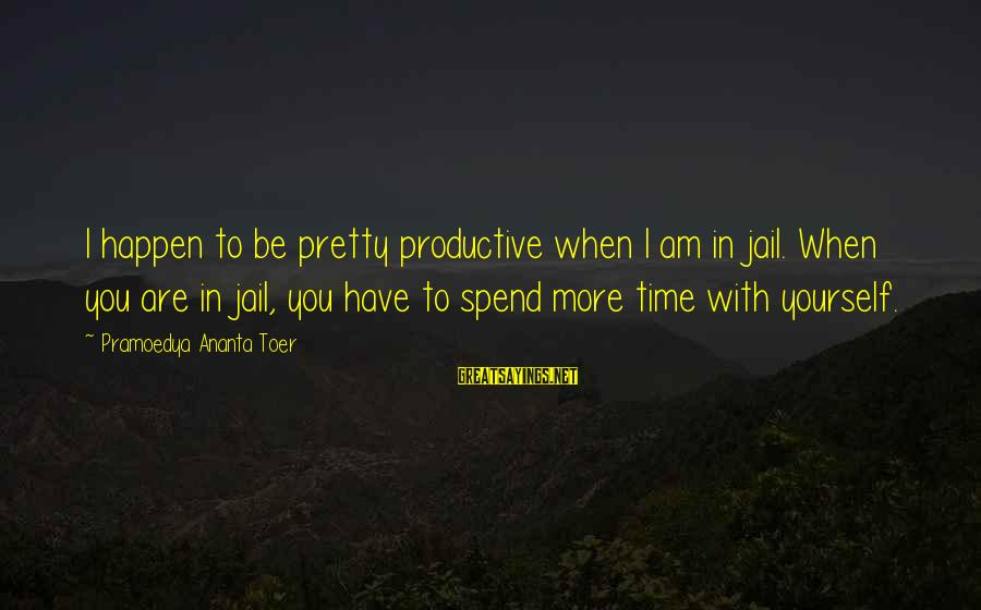 Time With Yourself Sayings By Pramoedya Ananta Toer: I happen to be pretty productive when I am in jail. When you are in