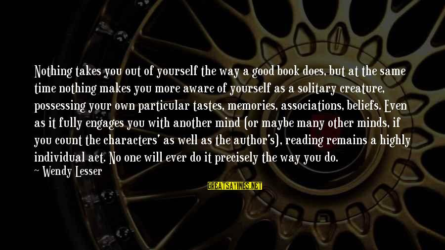 Time With Yourself Sayings By Wendy Lesser: Nothing takes you out of yourself the way a good book does, but at the