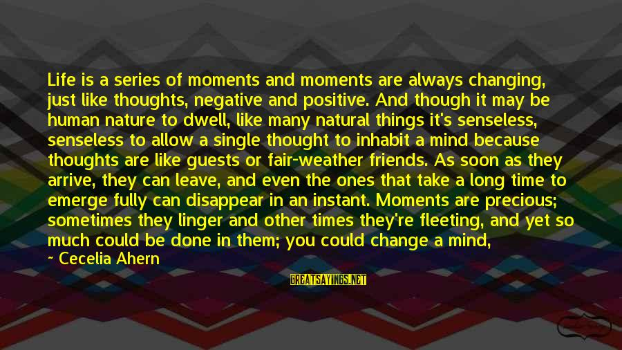 Times Is Precious Sayings By Cecelia Ahern: Life is a series of moments and moments are always changing, just like thoughts, negative
