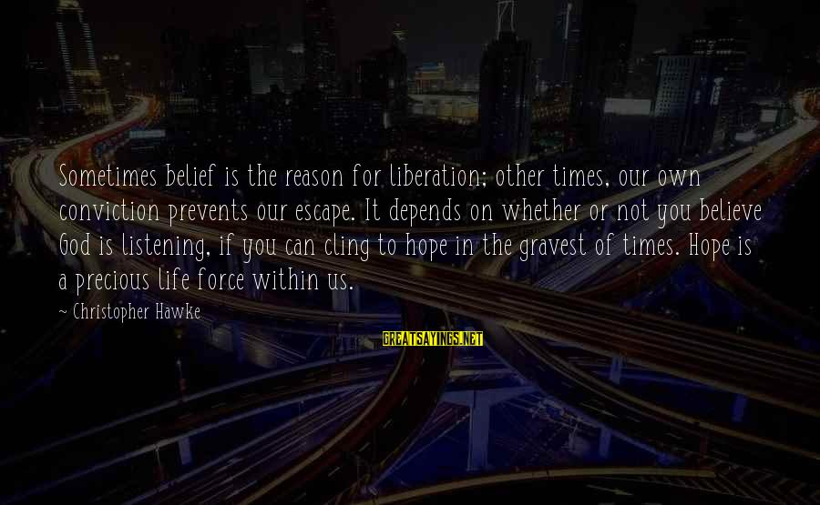 Times Is Precious Sayings By Christopher Hawke: Sometimes belief is the reason for liberation; other times, our own conviction prevents our escape.