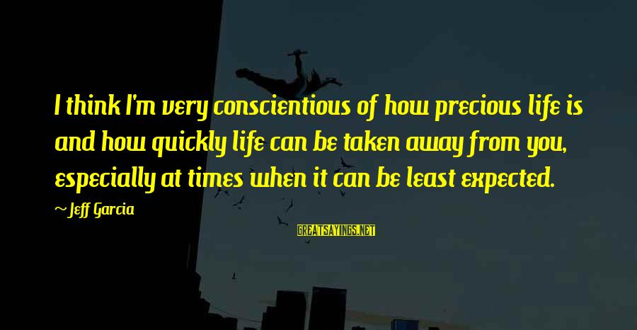 Times Is Precious Sayings By Jeff Garcia: I think I'm very conscientious of how precious life is and how quickly life can