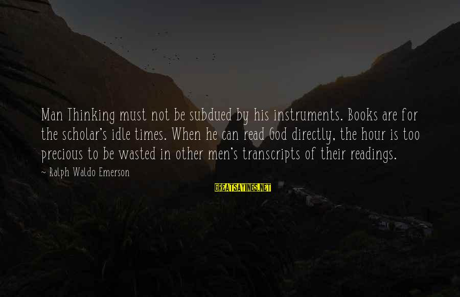 Times Is Precious Sayings By Ralph Waldo Emerson: Man Thinking must not be subdued by his instruments. Books are for the scholar's idle