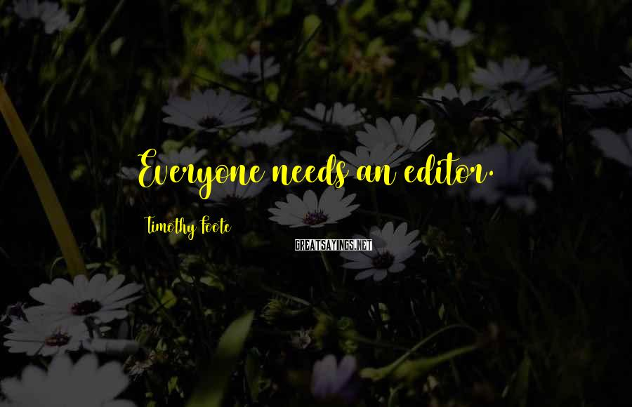 Timothy Foote Sayings: Everyone needs an editor.