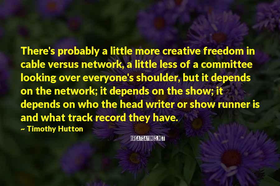 Timothy Hutton Sayings: There's probably a little more creative freedom in cable versus network, a little less of