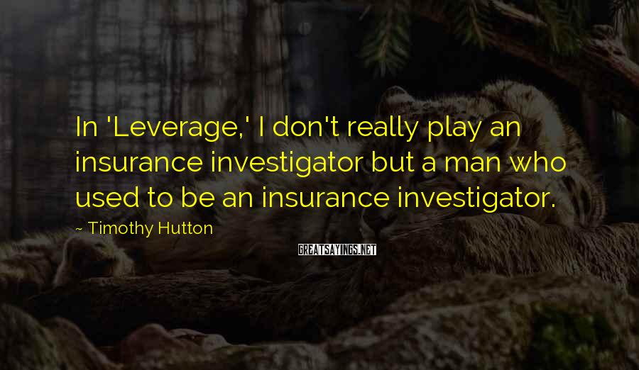 Timothy Hutton Sayings: In 'Leverage,' I don't really play an insurance investigator but a man who used to