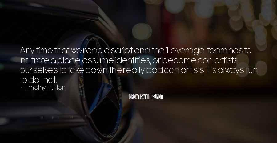 Timothy Hutton Sayings: Any time that we read a script and the 'Leverage' team has to infiltrate a
