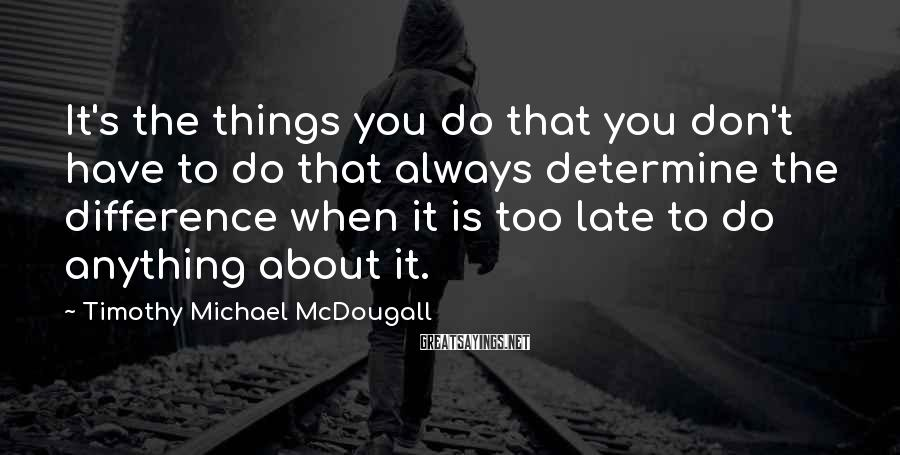 Timothy Michael McDougall Sayings: It's the things you do that you don't have to do that always determine the