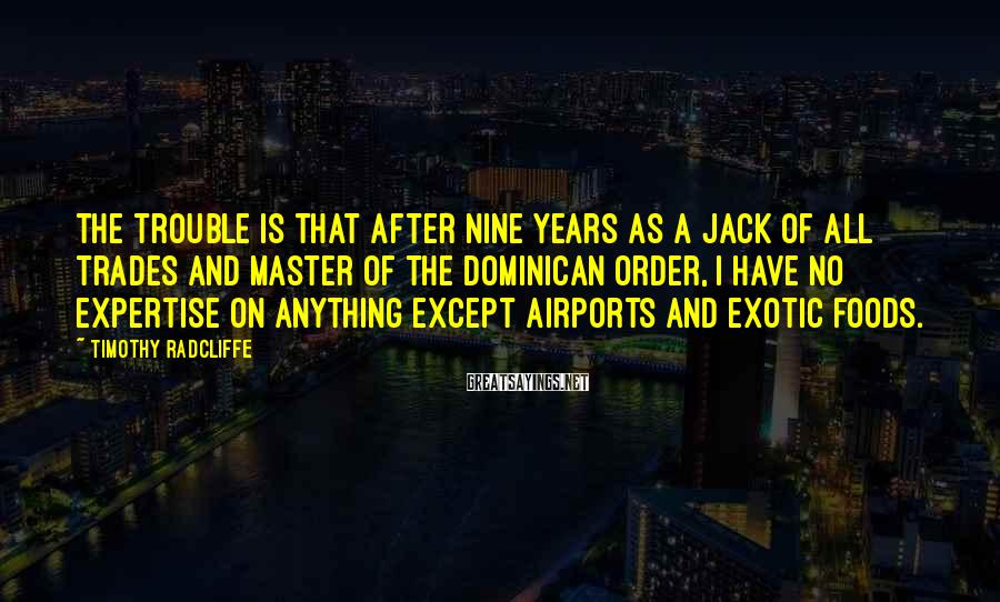 Timothy Radcliffe Sayings: The trouble is that after nine years as a Jack of all trades and Master