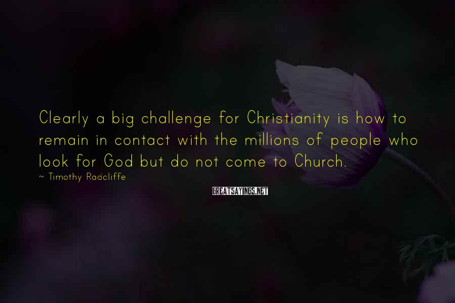 Timothy Radcliffe Sayings: Clearly a big challenge for Christianity is how to remain in contact with the millions