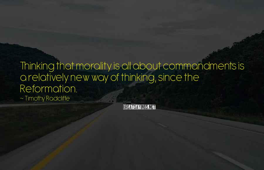 Timothy Radcliffe Sayings: Thinking that morality is all about commandments is a relatively new way of thinking, since