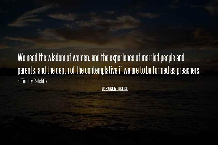 Timothy Radcliffe Sayings: We need the wisdom of women, and the experience of married people and parents, and