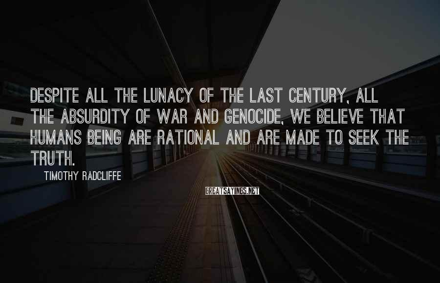 Timothy Radcliffe Sayings: Despite all the lunacy of the last century, all the absurdity of war and genocide,