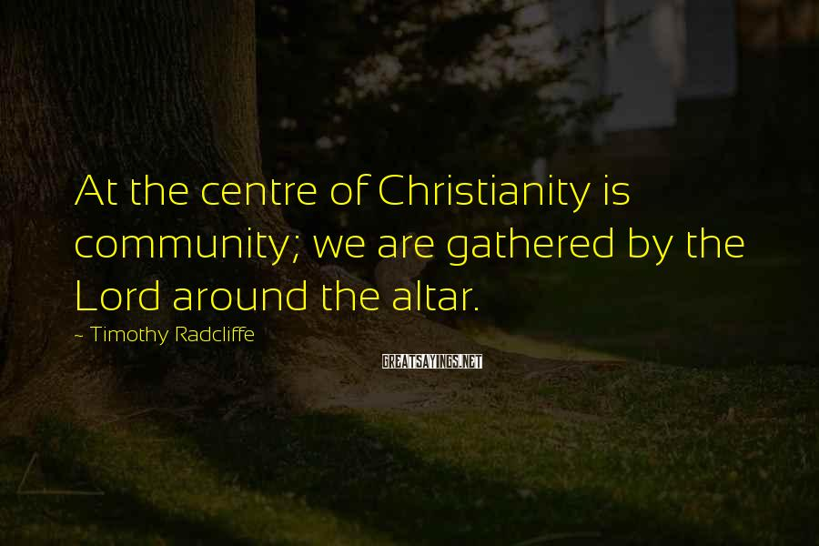 Timothy Radcliffe Sayings: At the centre of Christianity is community; we are gathered by the Lord around the