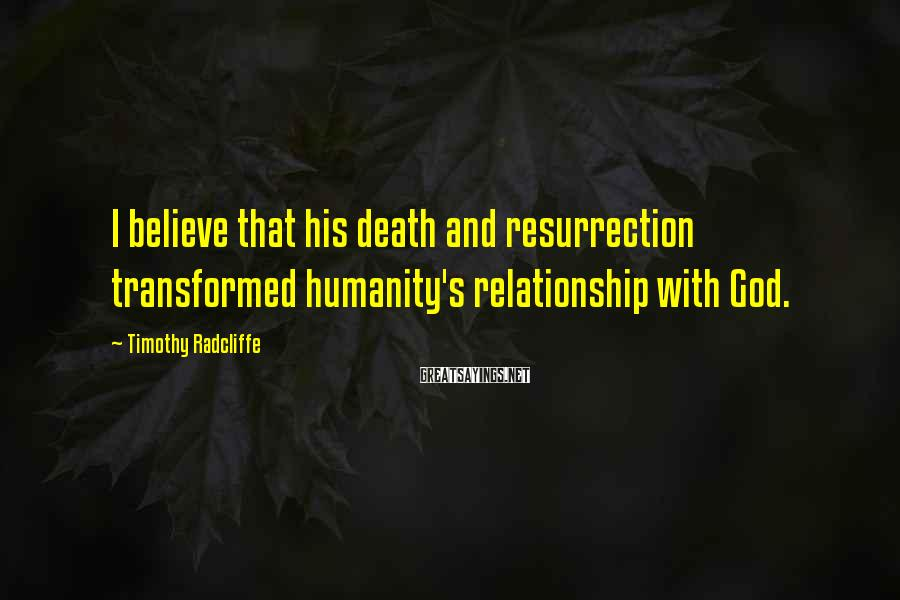 Timothy Radcliffe Sayings: I believe that his death and resurrection transformed humanity's relationship with God.