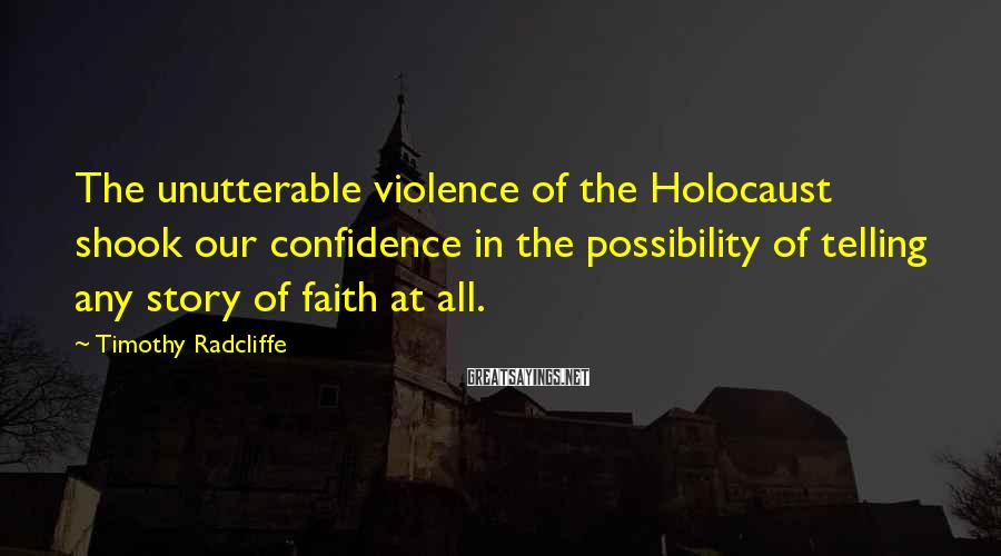 Timothy Radcliffe Sayings: The unutterable violence of the Holocaust shook our confidence in the possibility of telling any
