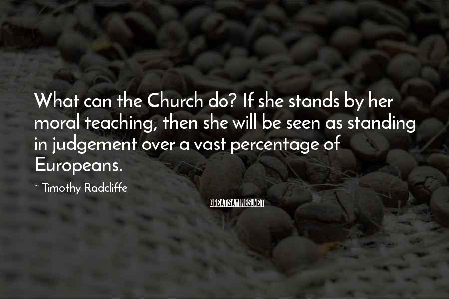 Timothy Radcliffe Sayings: What can the Church do? If she stands by her moral teaching, then she will