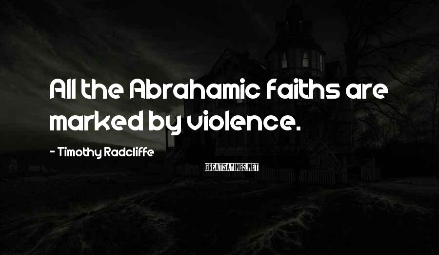 Timothy Radcliffe Sayings: All the Abrahamic faiths are marked by violence.