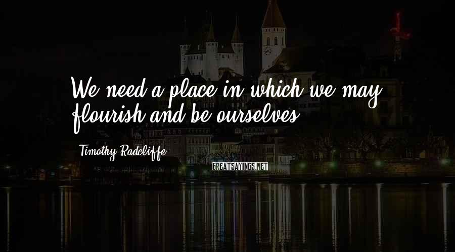 Timothy Radcliffe Sayings: We need a place in which we may flourish and be ourselves.