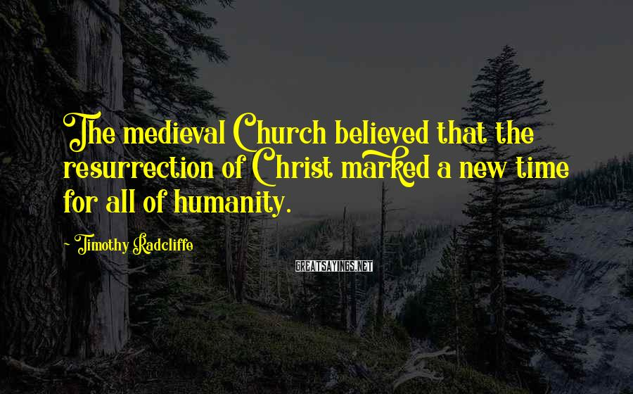 Timothy Radcliffe Sayings: The medieval Church believed that the resurrection of Christ marked a new time for all