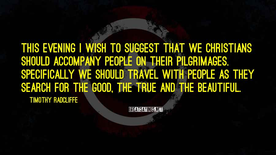 Timothy Radcliffe Sayings: This evening I wish to suggest that we Christians should accompany people on their pilgrimages.