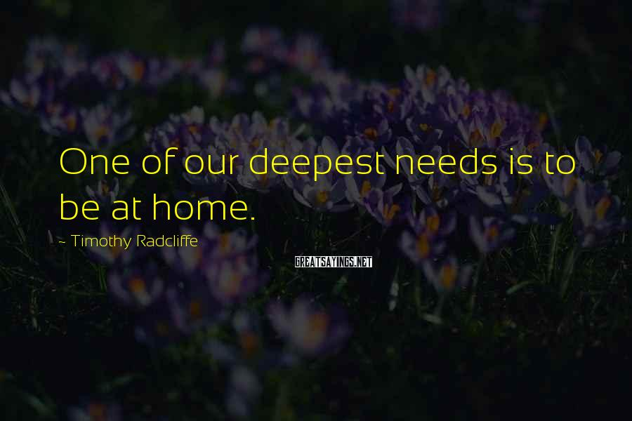 Timothy Radcliffe Sayings: One of our deepest needs is to be at home.
