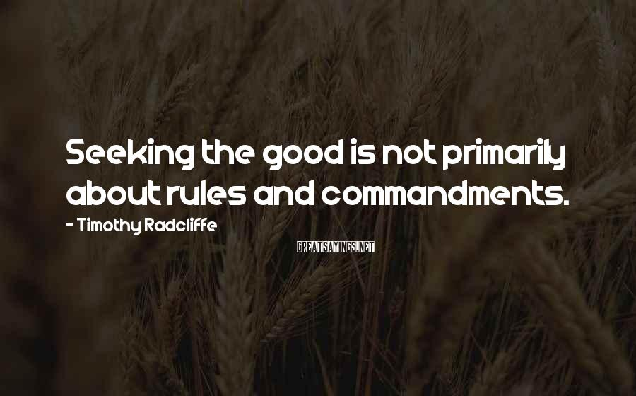 Timothy Radcliffe Sayings: Seeking the good is not primarily about rules and commandments.