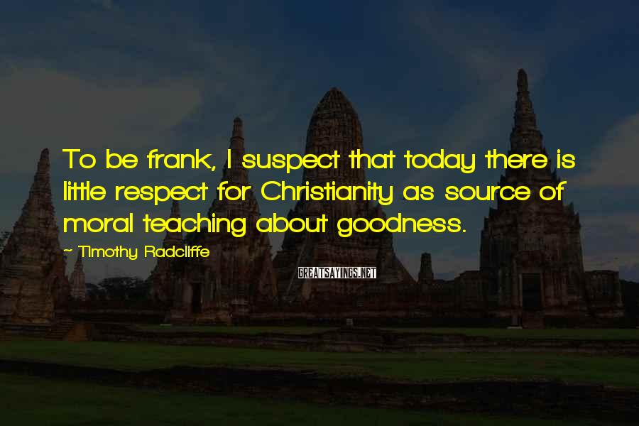 Timothy Radcliffe Sayings: To be frank, I suspect that today there is little respect for Christianity as source