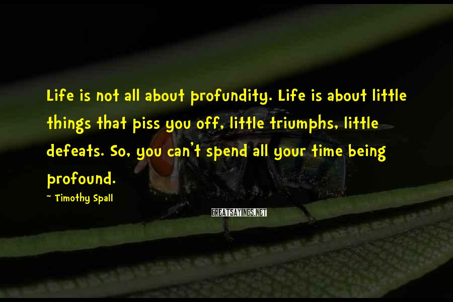 Timothy Spall Sayings: Life is not all about profundity. Life is about little things that piss you off,