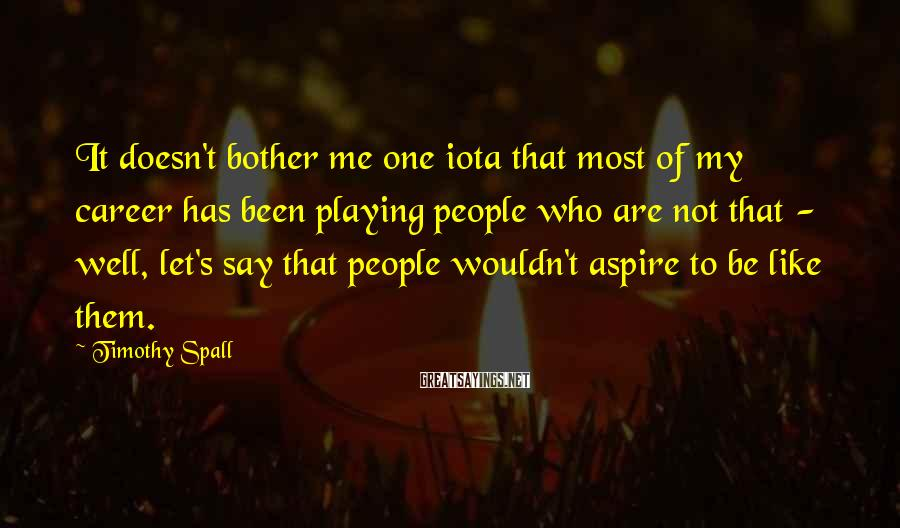 Timothy Spall Sayings: It doesn't bother me one iota that most of my career has been playing people