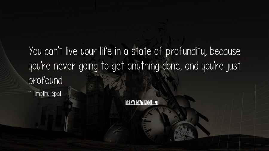 Timothy Spall Sayings: You can't live your life in a state of profundity, because you're never going to