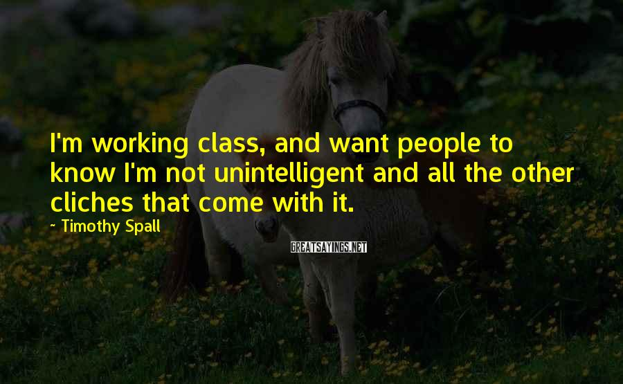 Timothy Spall Sayings: I'm working class, and want people to know I'm not unintelligent and all the other
