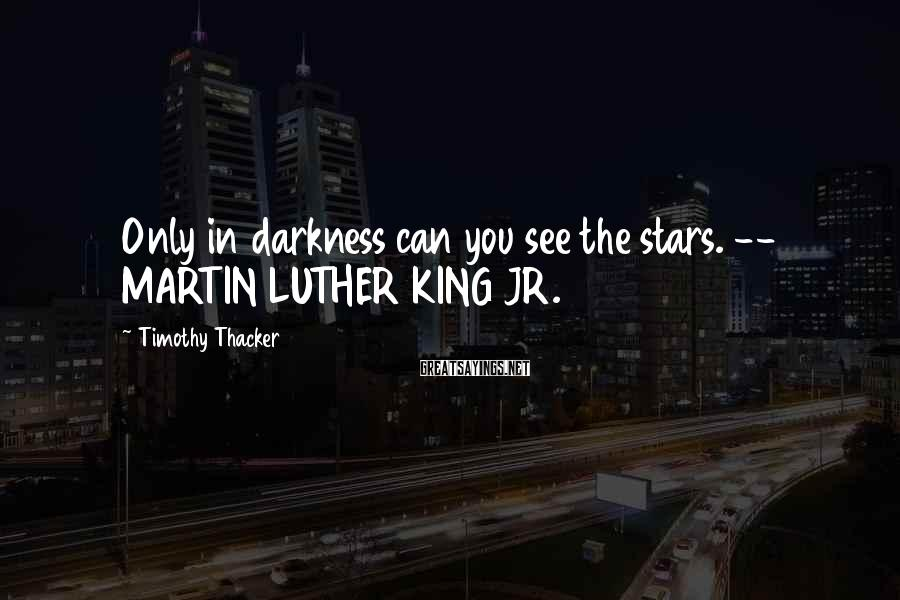 Timothy Thacker Sayings: Only in darkness can you see the stars. -- MARTIN LUTHER KING JR.