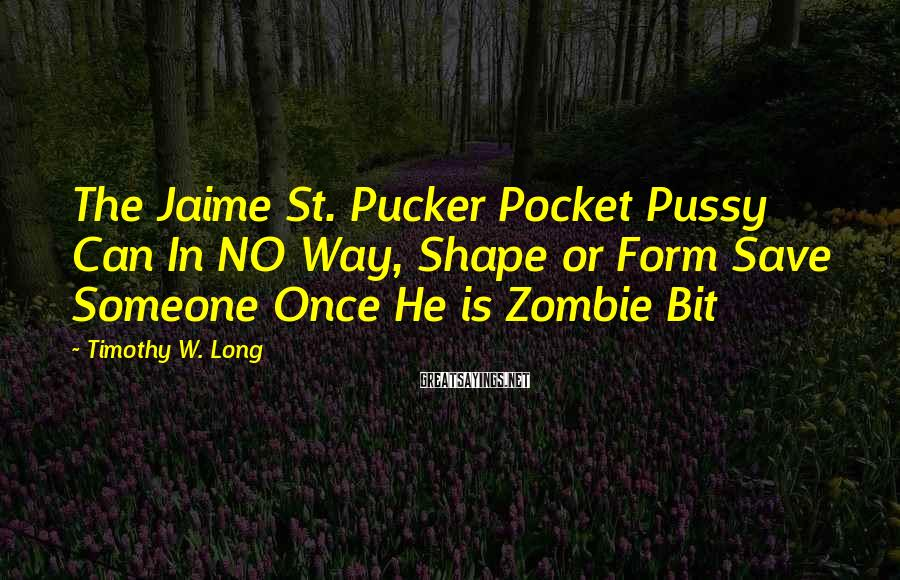 Timothy W. Long Sayings: The Jaime St. Pucker Pocket Pussy Can In NO Way, Shape or Form Save Someone