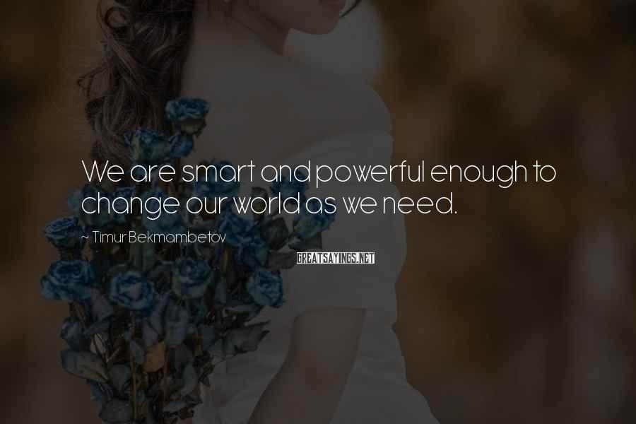 Timur Bekmambetov Sayings: We are smart and powerful enough to change our world as we need.