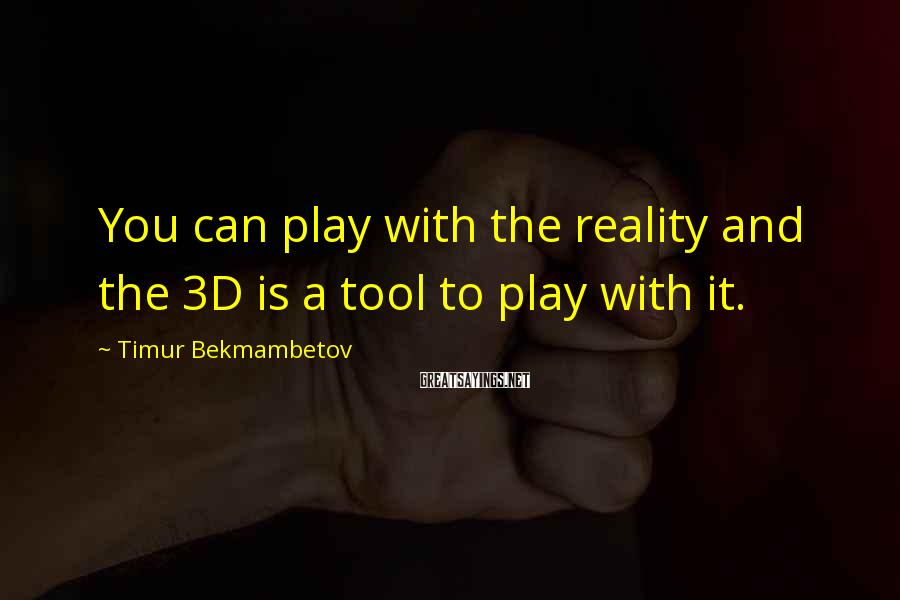 Timur Bekmambetov Sayings: You can play with the reality and the 3D is a tool to play with