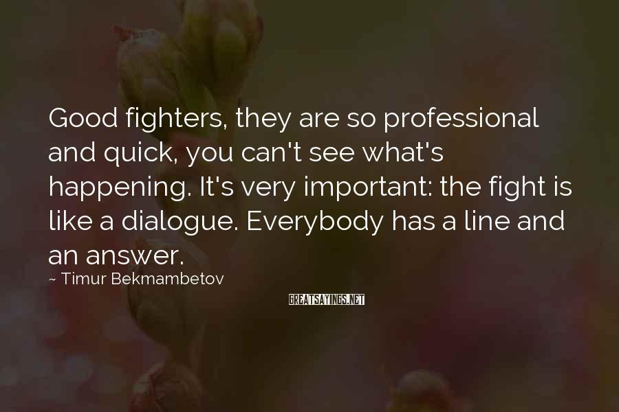 Timur Bekmambetov Sayings: Good fighters, they are so professional and quick, you can't see what's happening. It's very
