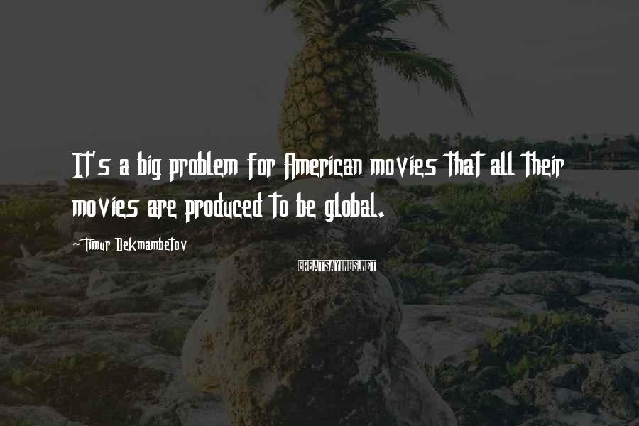 Timur Bekmambetov Sayings: It's a big problem for American movies that all their movies are produced to be