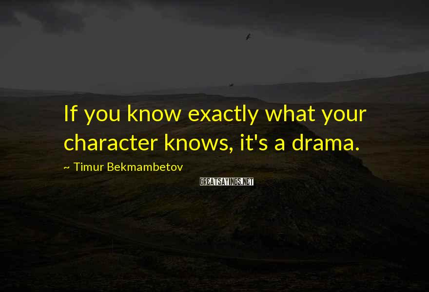 Timur Bekmambetov Sayings: If you know exactly what your character knows, it's a drama.