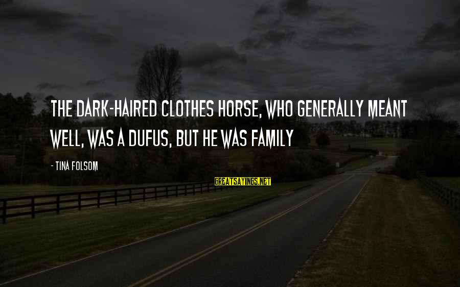 Tina Folsom Sayings By Tina Folsom: The dark-haired clothes horse, who generally meant well, was a dufus, but he was family