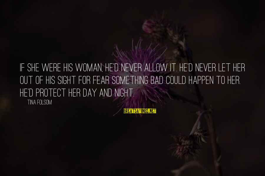 Tina Folsom Sayings By Tina Folsom: If she were his woman, he'd never allow it. He'd never let her out of