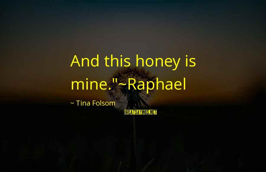 "Tina Folsom Sayings By Tina Folsom: And this honey is mine.""~Raphael"