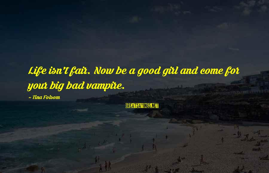 Tina Folsom Sayings By Tina Folsom: Life isn't fair. Now be a good girl and come for your big bad vampire.