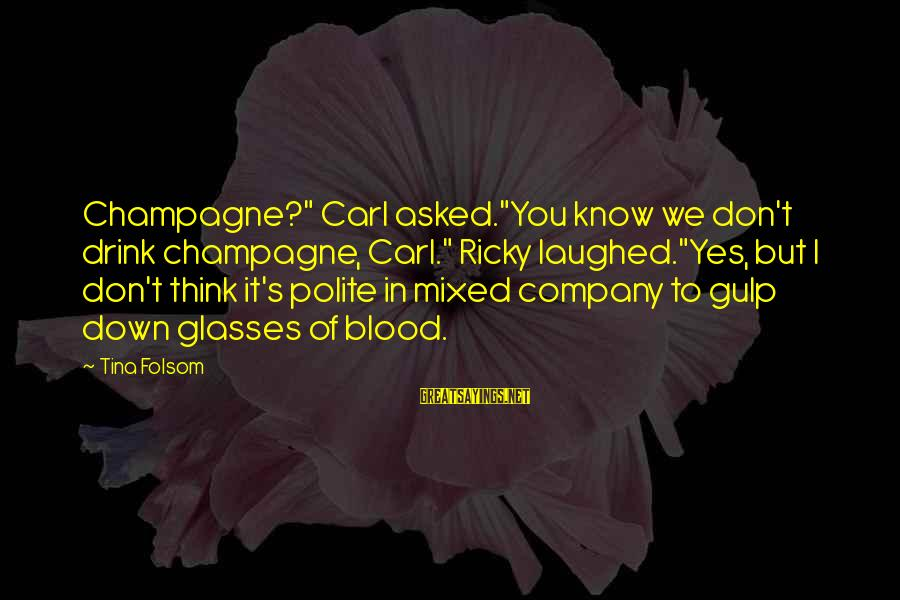"""Tina Folsom Sayings By Tina Folsom: Champagne?"""" Carl asked.""""You know we don't drink champagne, Carl."""" Ricky laughed.""""Yes, but I don't think"""