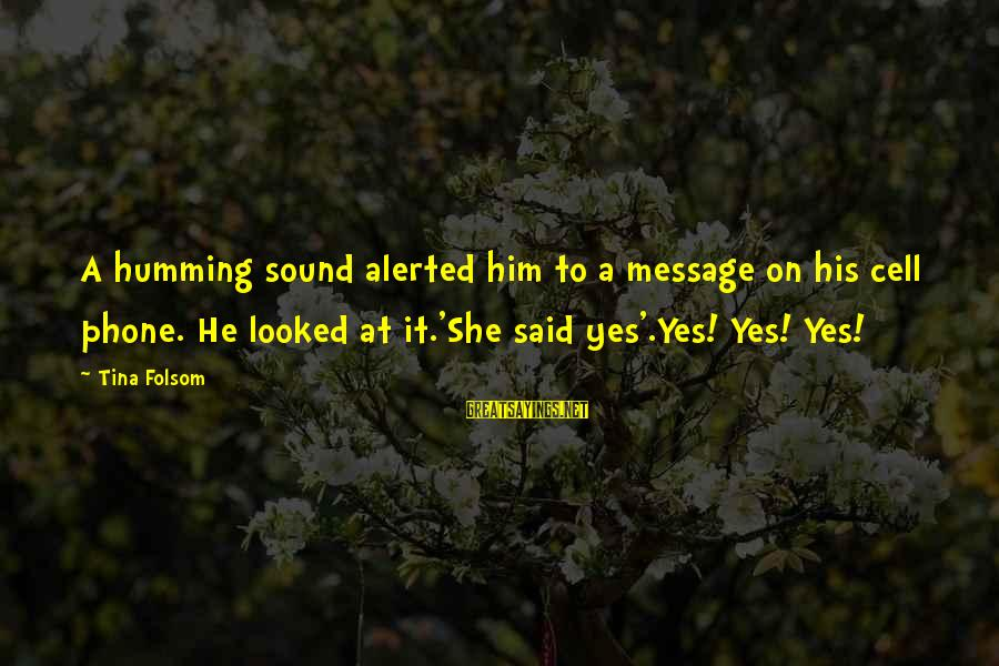 Tina Folsom Sayings By Tina Folsom: A humming sound alerted him to a message on his cell phone. He looked at