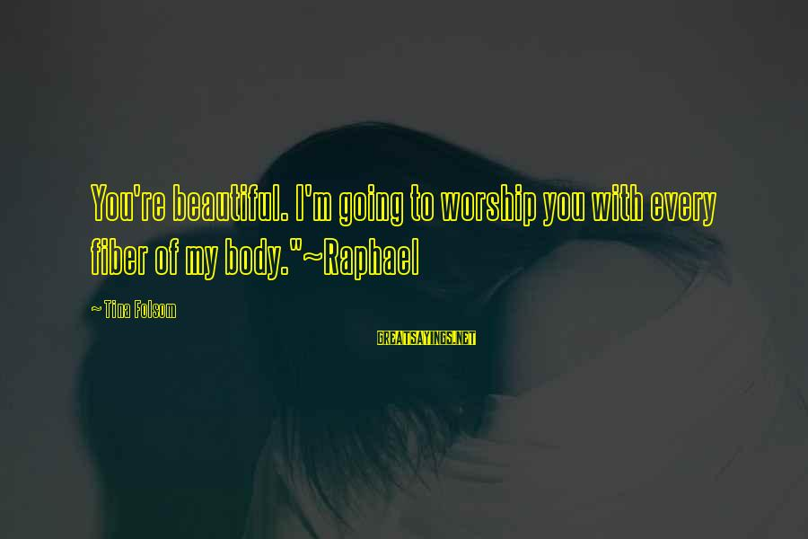 """Tina Folsom Sayings By Tina Folsom: You're beautiful. I'm going to worship you with every fiber of my body.""""~Raphael"""